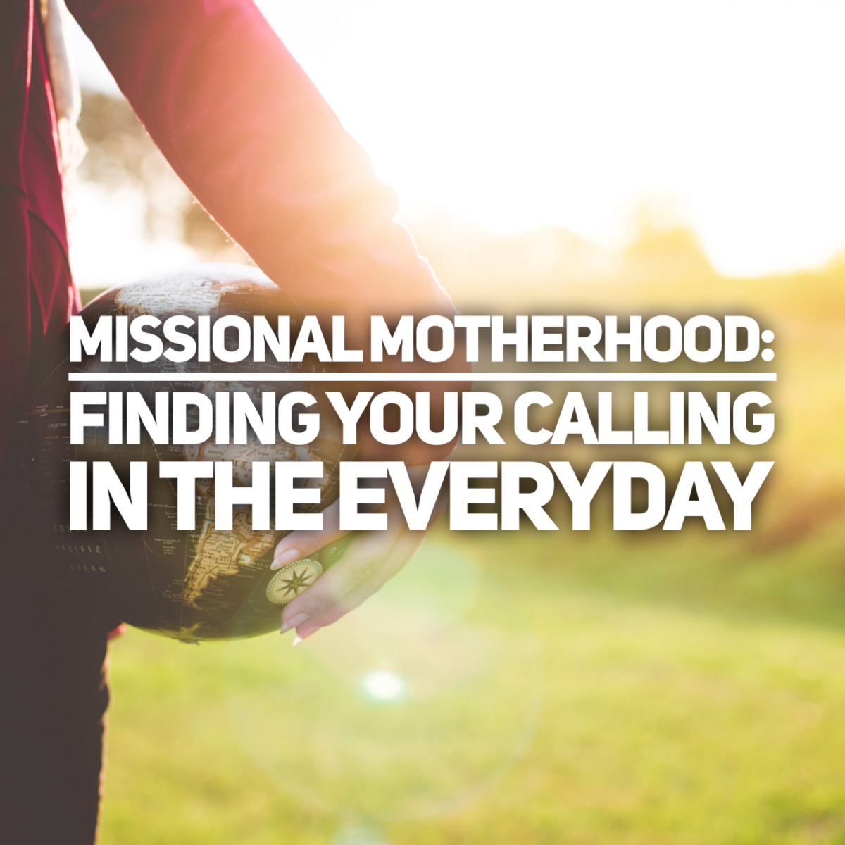 Missional Motherhood: Finding Your Calling in the Everyday